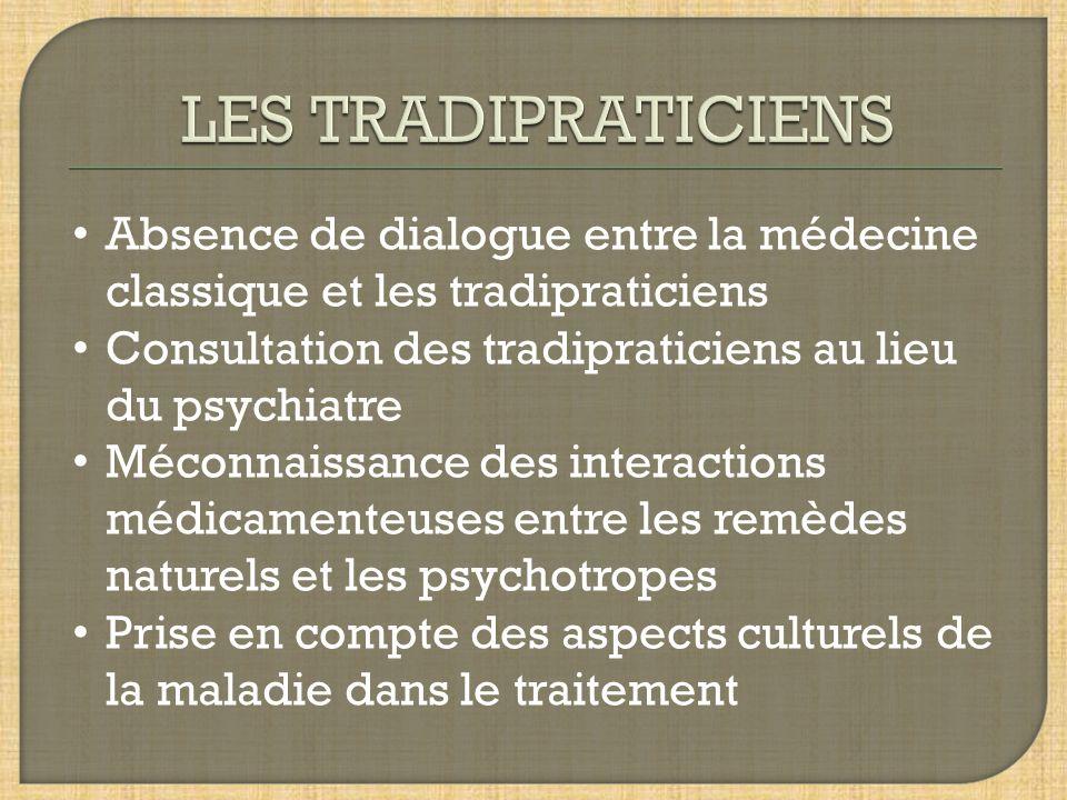 LES TRADIPRATICIENS Absence de dialogue entre la médecine classique et les tradipraticiens. Consultation des tradipraticiens au lieu du psychiatre.