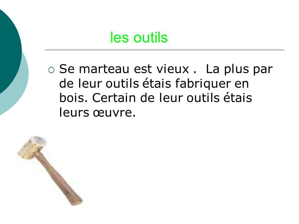 les outils Se marteau est vieux . La plus par de leur outils étais fabriquer en bois.