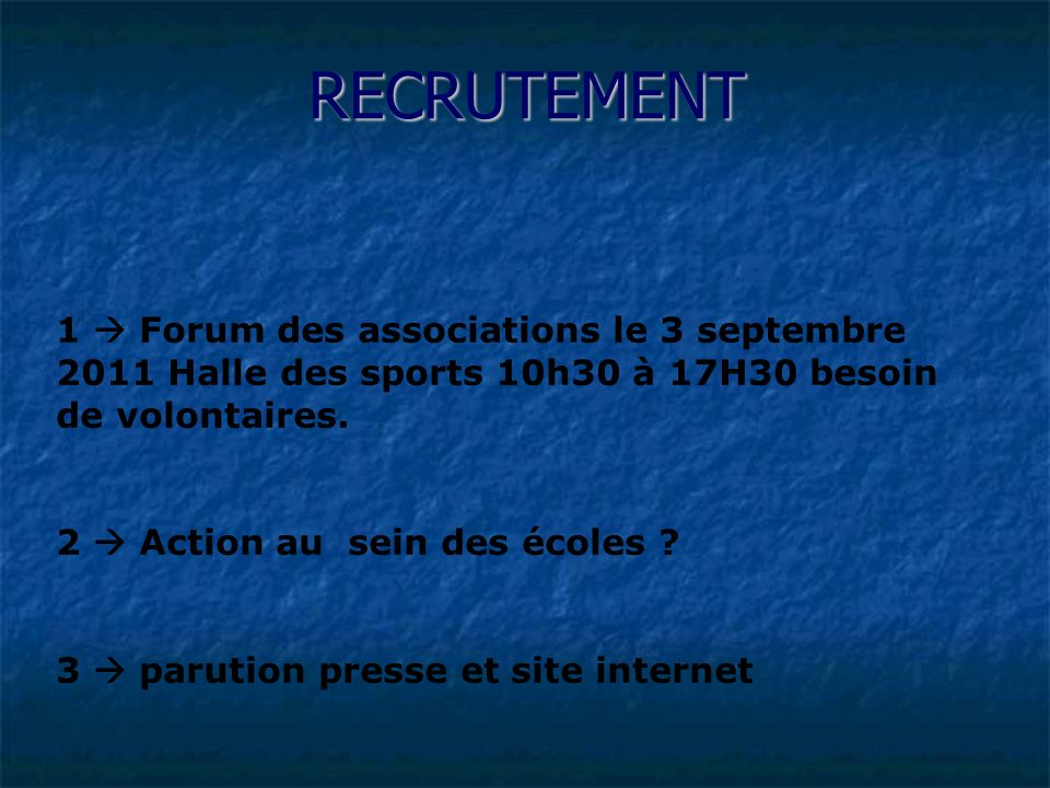 RECRUTEMENT 1  Forum des associations le 3 septembre 2011 Halle des sports 10h30 à 17H30 besoin de volontaires.