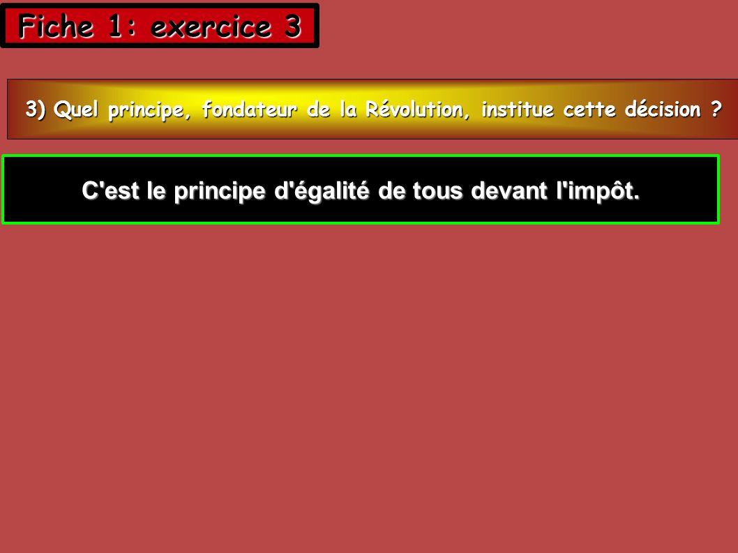 Fiche 1: exercice 3 3) Quel principe, fondateur de la Révolution, institue cette décision .