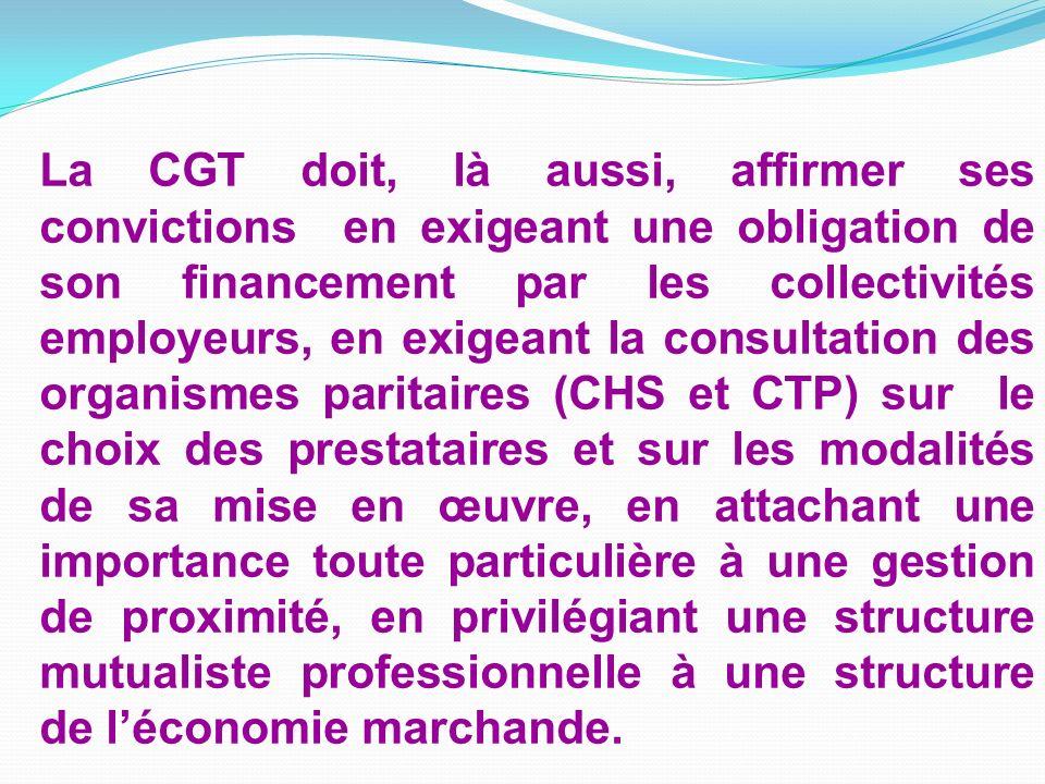 La CGT doit, là aussi, affirmer ses convictions en exigeant une obligation de son financement par les collectivités employeurs, en exigeant la consultation des organismes paritaires (CHS et CTP) sur le choix des prestataires et sur les modalités de sa mise en œuvre, en attachant une importance toute particulière à une gestion de proximité, en privilégiant une structure mutualiste professionnelle à une structure de l'économie marchande.