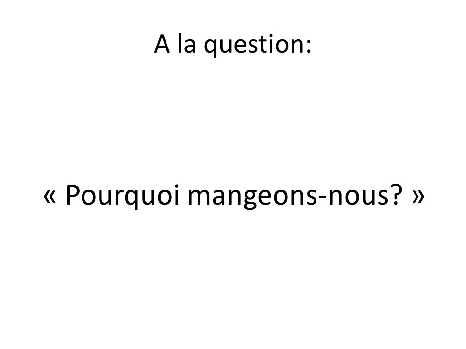 A la question: « Pourquoi mangeons-nous »