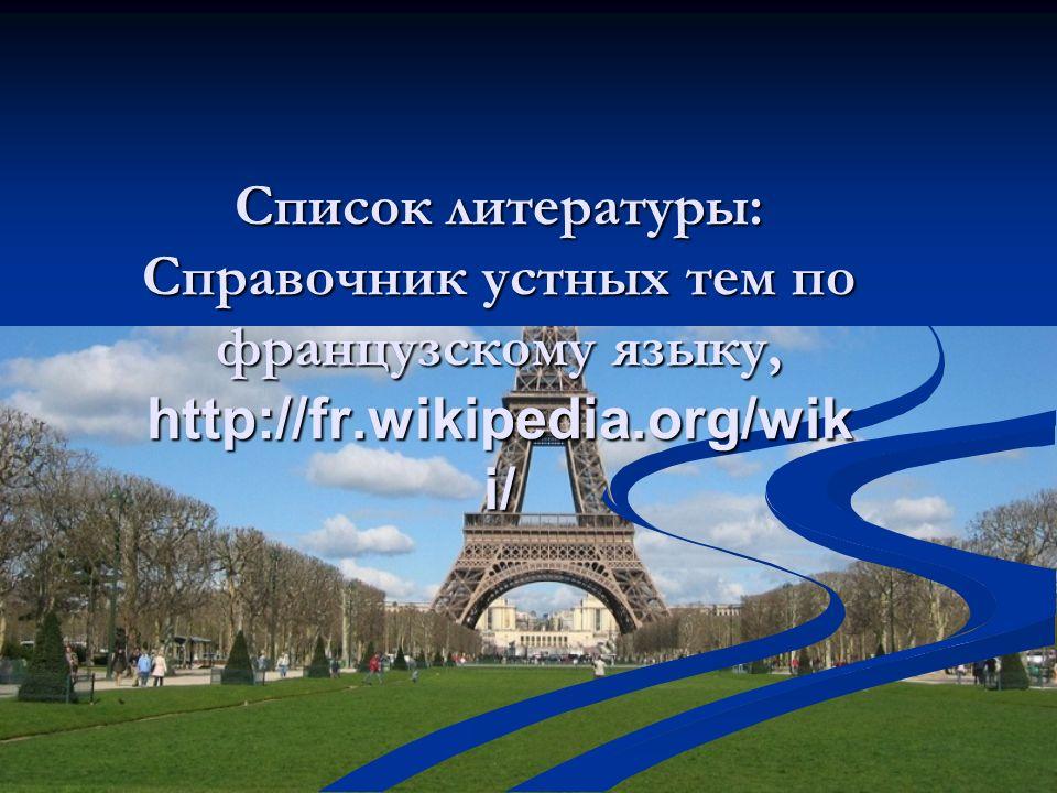 Список литературы: Справочник устных тем по французскому языку, http://fr.wikipedia.org/wiki/