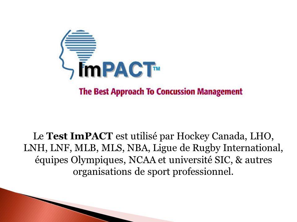 Le Test ImPACT est utilisé par Hockey Canada, LHO, LNH, LNF, MLB, MLS, NBA, Ligue de Rugby International, équipes Olympiques, NCAA et université SIC, & autres organisations de sport professionnel.