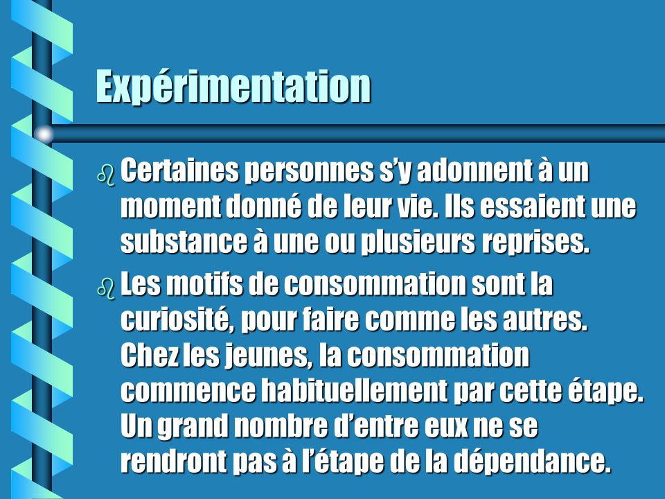 Expérimentation Certaines personnes s'y adonnent à un moment donné de leur vie. Ils essaient une substance à une ou plusieurs reprises.
