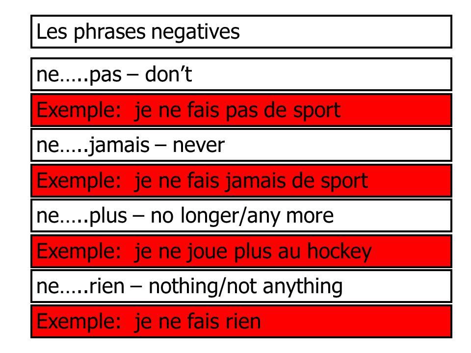 Les phrases negatives ne…..pas – don't. Exemple: je ne fais pas de sport. ne…..jamais – never. Exemple: je ne fais jamais de sport.