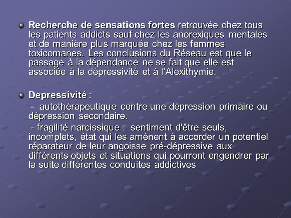 Recherche de sensations fortes retrouvée chez tous les patients addicts sauf chez les anorexiques mentales et de manière plus marquée chez les femmes toxicomanes. Les conclusions du Réseau est que le passage à la dépendance ne se fait que elle est associée à la dépressivité et à l'Alexithymie.