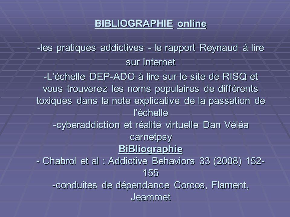 BIBLIOGRAPHIE online -les pratiques addictives - le rapport Reynaud à lire sur Internet -L'échelle DEP-ADO à lire sur le site de RISQ et vous trouverez les noms populaires de différents toxiques dans la note explicative de la passation de l'échelle -cyberaddiction et réalité virtuelle Dan Véléa carnetpsy BiBliographie - Chabrol et al : Addictive Behaviors 33 (2008) 152-155 -conduites de dépendance Corcos, Flament, Jeammet