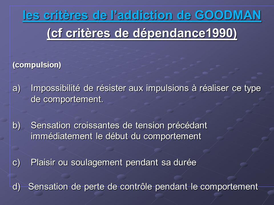 les critères de l'addiction de GOODMAN (cf critères de dépendance1990)