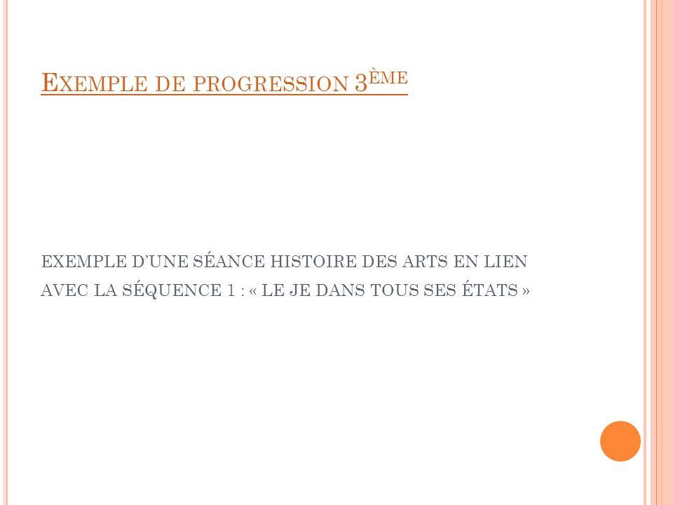 Exemple de progression 3ème EXEMPLE D'une séance Histoire des Arts en lien avec la séquence 1 : « Le je dans tous ses états »