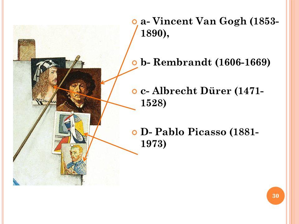 a- Vincent Van Gogh (1853- 1890), b- Rembrandt (1606-1669) c- Albrecht Dürer (1471- 1528) D- Pablo Picasso (1881- 1973)