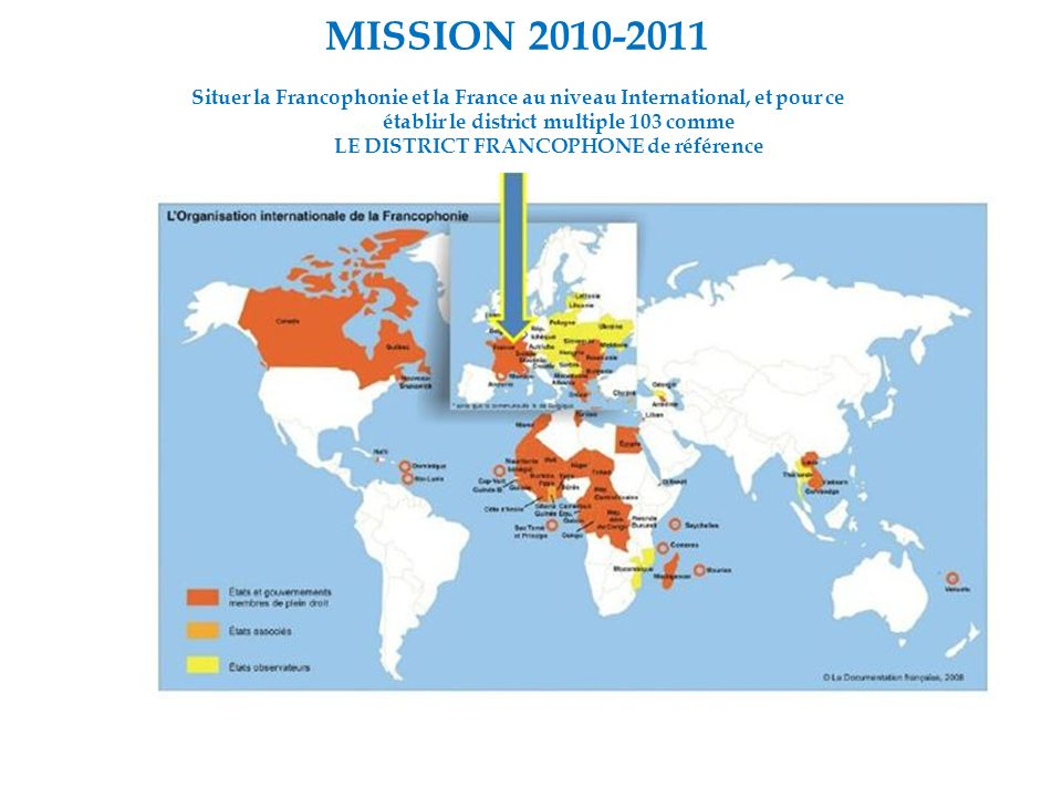 MISSION 2010-2011 Situer la Francophonie et la France au niveau International, et pour ce établir le district multiple 103 comme LE DISTRICT FRANCOPHONE de référence