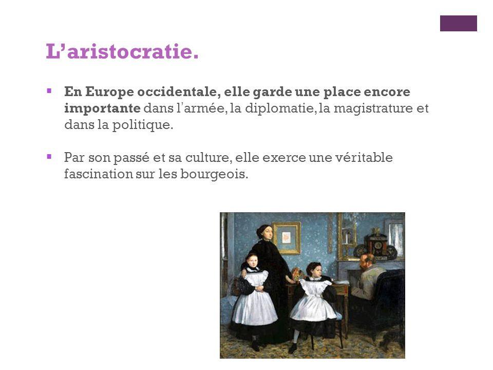 L'aristocratie. En Europe occidentale, elle garde une place encore importante dans l'armée, la diplomatie, la magistrature et dans la politique.