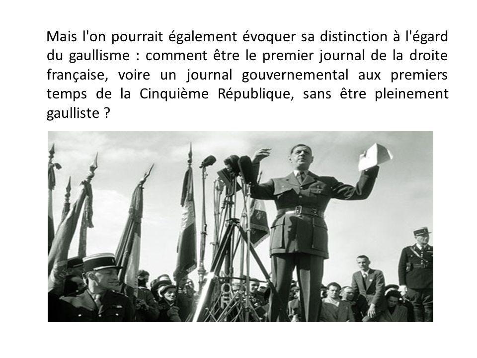 Mais l on pourrait également évoquer sa distinction à l égard du gaullisme : comment être le premier journal de la droite française, voire un journal gouvernemental aux premiers temps de la Cinquième République, sans être pleinement gaulliste