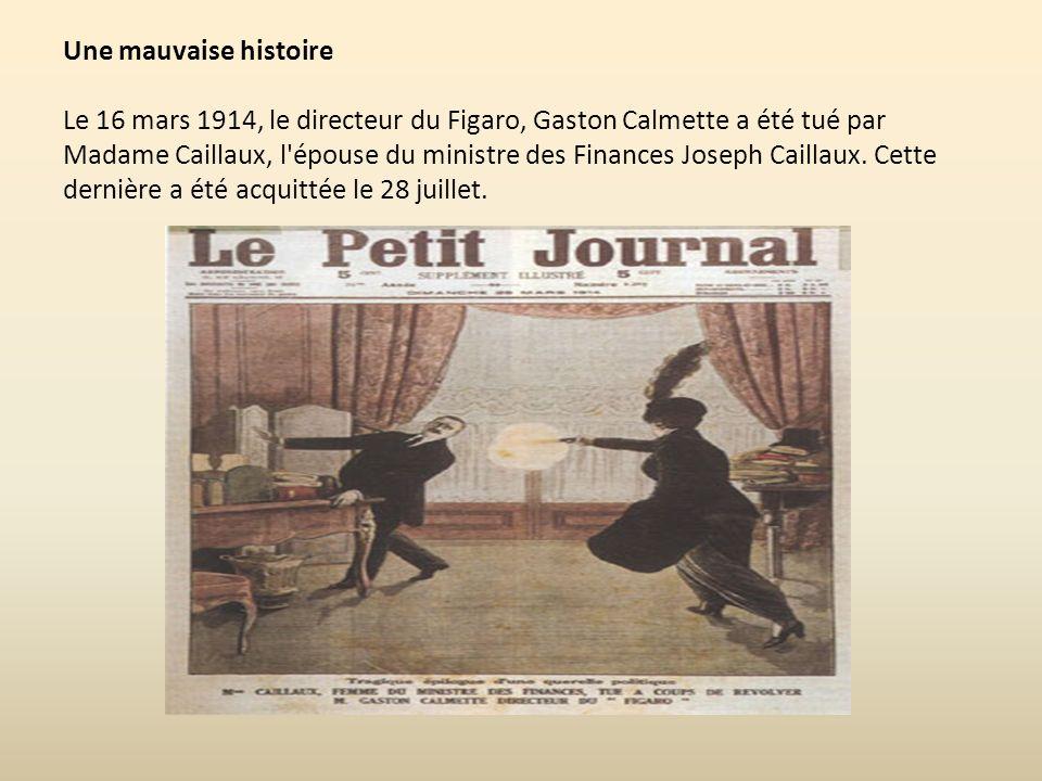 Une mauvaise histoire Le 16 mars 1914, le directeur du Figaro, Gaston Calmette a été tué par Madame Caillaux, l épouse du ministre des Finances Joseph Caillaux.