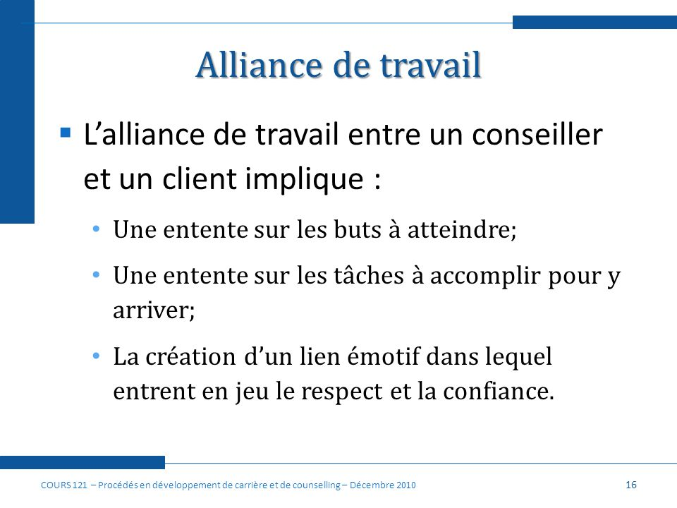 Alliance de travail L'alliance de travail entre un conseiller et un client implique : Une entente sur les buts à atteindre;