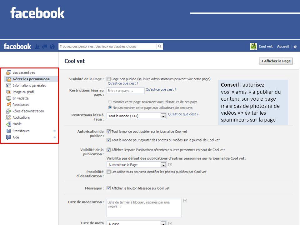 Conseil : autorisez vos « amis » à publier du contenu sur votre page mais pas de photos ni de vidéos => éviter les spammeurs sur la page
