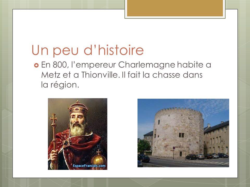 Un peu d'histoire En 800, l'empereur Charlemagne habite a Metz et a Thionville.