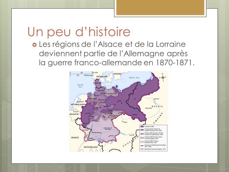 Un peu d'histoire Les régions de l'Alsace et de la Lorraine deviennent partie de l'Allemagne après la guerre franco-allemande en 1870-1871.
