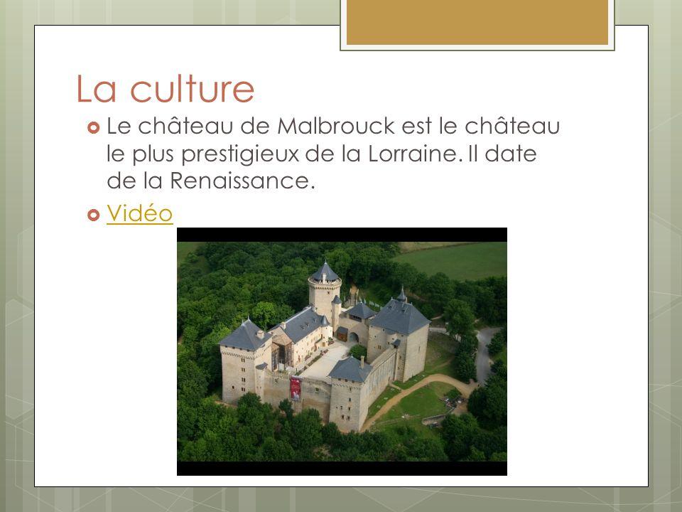 La culture Le château de Malbrouck est le château le plus prestigieux de la Lorraine. Il date de la Renaissance.