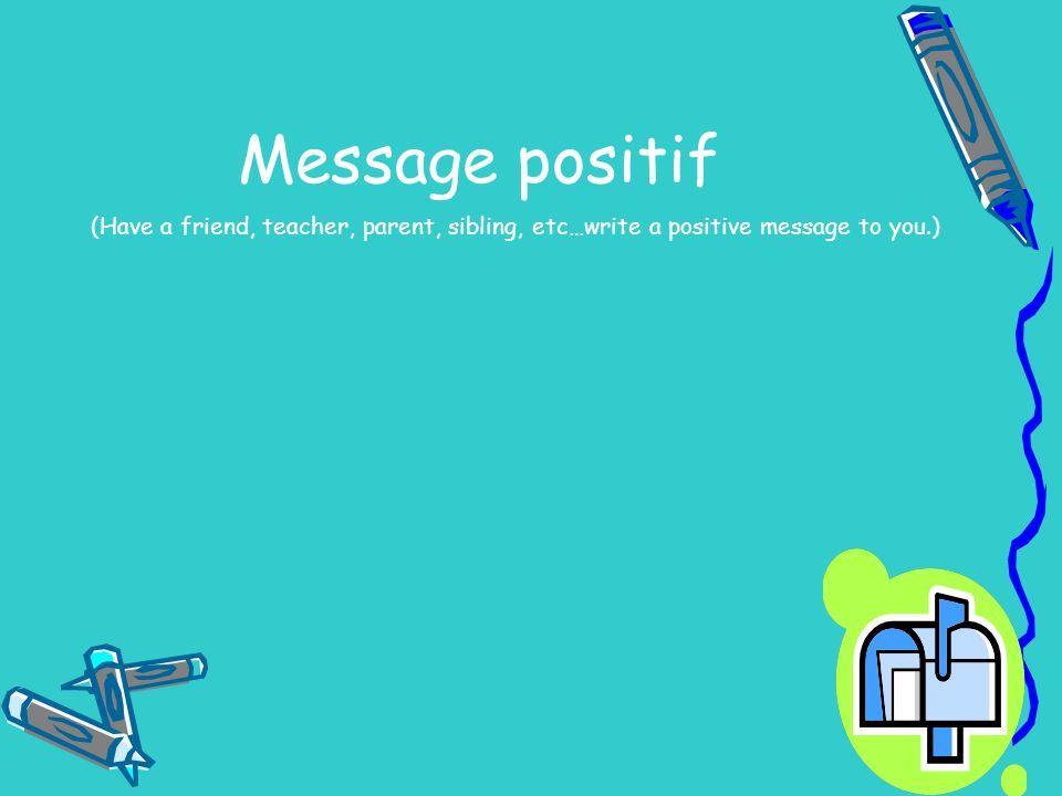 Message positif (Have a friend, teacher, parent, sibling, etc…write a positive message to you.)