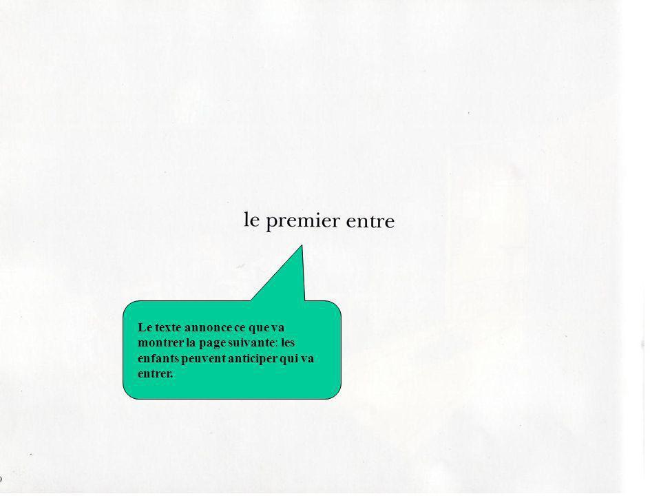 Le premier entre texte Le texte annonce ce que va montrer la page suivante: les enfants peuvent anticiper qui va entrer.