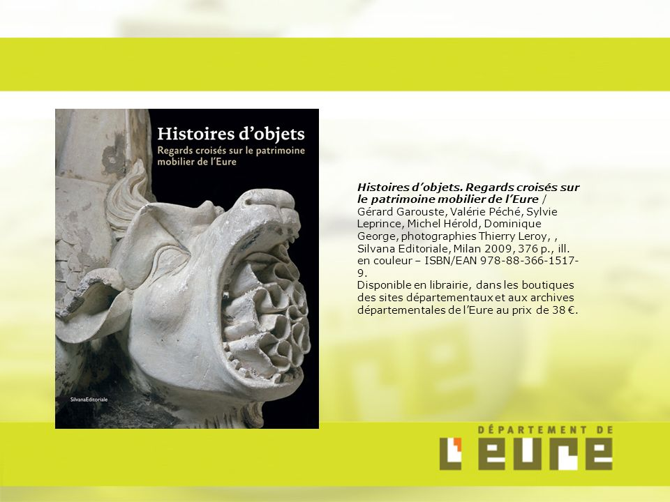 Histoires d'objets. Regards croisés sur le patrimoine mobilier de l'Eure / Gérard Garouste, Valérie Péché, Sylvie Leprince, Michel Hérold, Dominique George, photographies Thierry Leroy, , Silvana Editoriale, Milan 2009, 376 p., ill. en couleur – ISBN/EAN 978-88-366-1517-9.