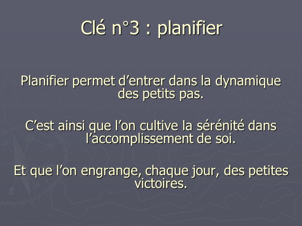 Clé n°3 : planifier Planifier permet d'entrer dans la dynamique des petits pas.