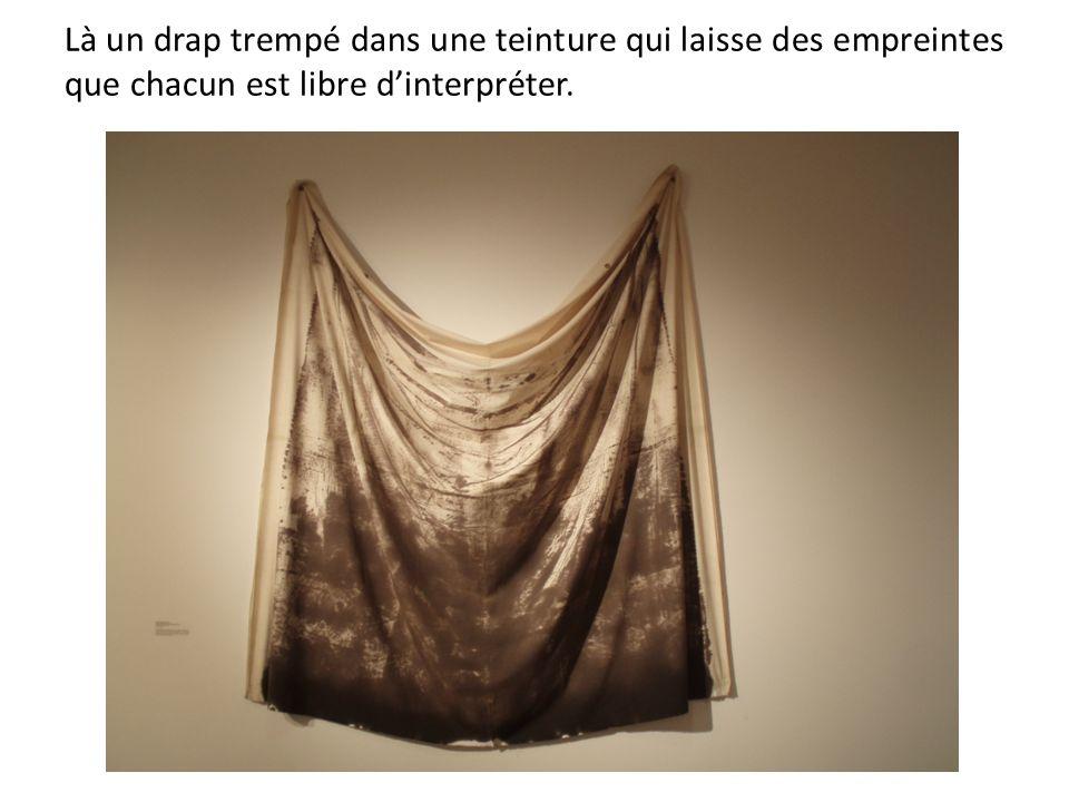 Là un drap trempé dans une teinture qui laisse des empreintes que chacun est libre d'interpréter.