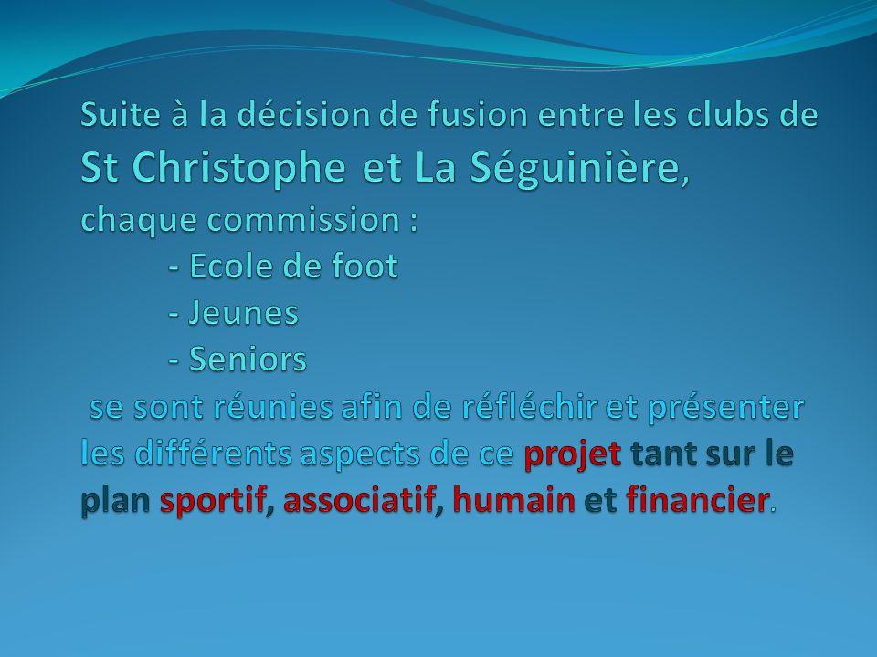 Suite à la décision de fusion entre les clubs de St Christophe et La Séguinière, chaque commission : - Ecole de foot - Jeunes - Seniors se sont réunies afin de réfléchir et présenter les différents aspects de ce projet tant sur le plan sportif, associatif, humain et financier.