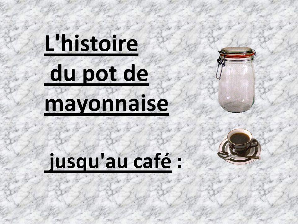 L histoire du pot de mayonnaise jusqu au café :