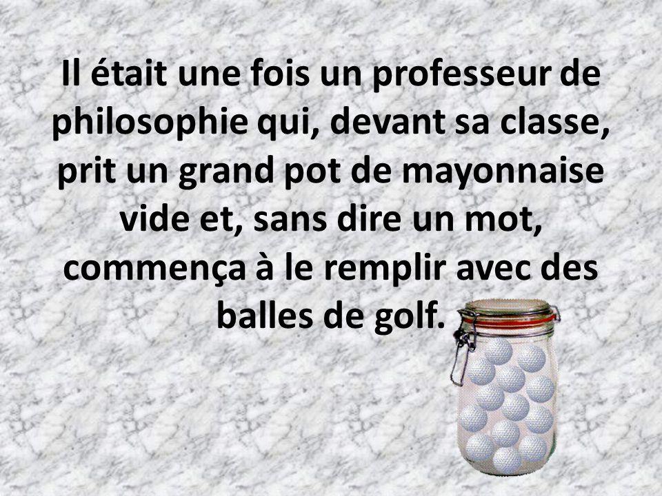 Il était une fois un professeur de philosophie qui, devant sa classe, prit un grand pot de mayonnaise vide et, sans dire un mot, commença à le remplir avec des balles de golf.