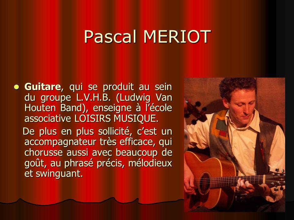 Pascal MERIOT Guitare, qui se produit au sein du groupe L.V.H.B. (Ludwig Van Houten Band), enseigne à l'école associative LOISIRS MUSIQUE.