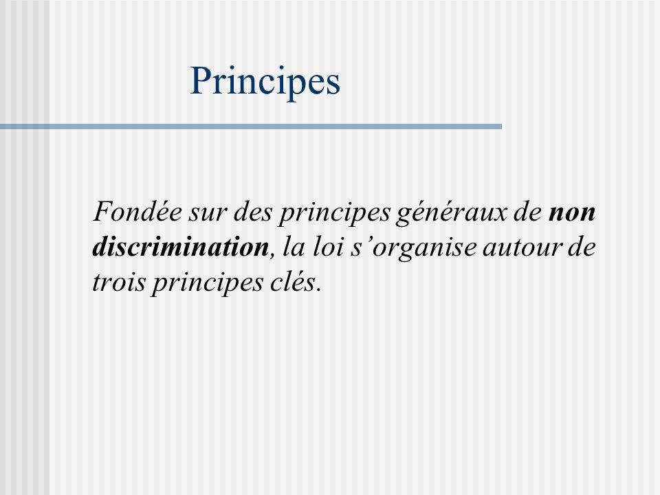 Principes Fondée sur des principes généraux de non discrimination, la loi s'organise autour de trois principes clés.