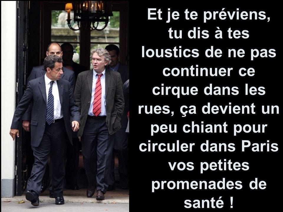 Et je te préviens, tu dis à tes loustics de ne pas continuer ce cirque dans les rues, ça devient un peu chiant pour circuler dans Paris vos petites promenades de santé !