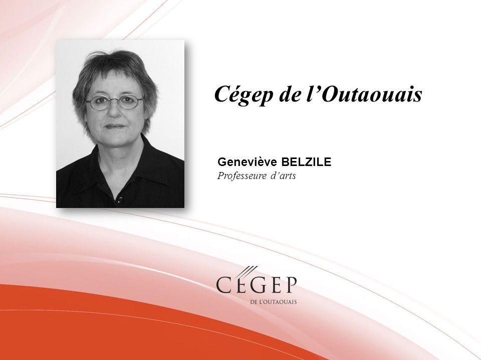 Cégep de l'Outaouais Geneviève BELZILE Professeure d'arts