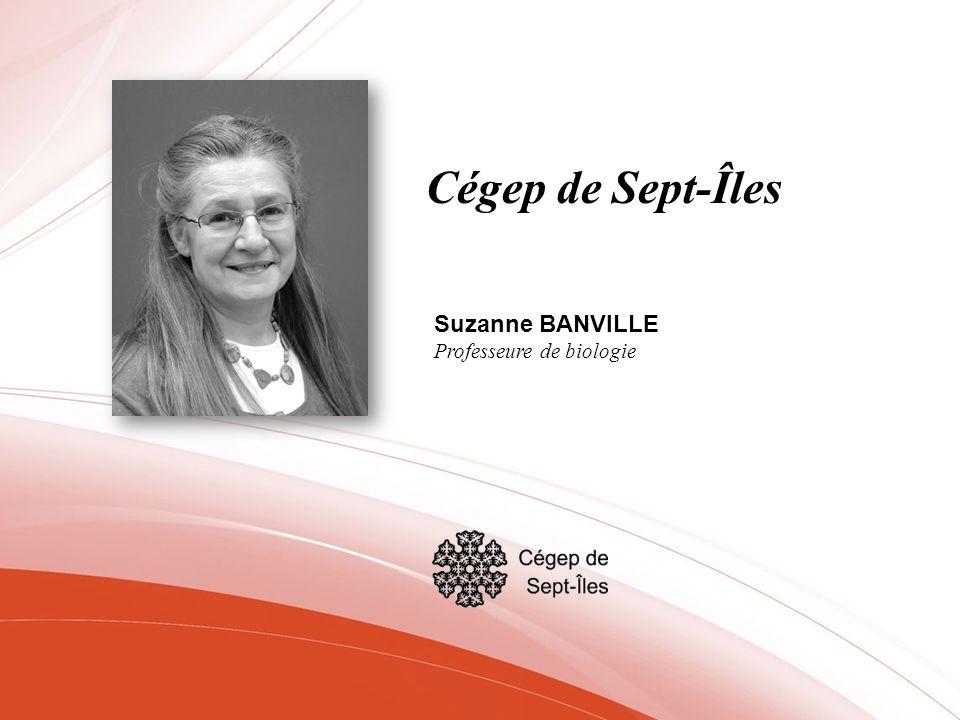 Cégep de Sept-Îles Suzanne BANVILLE Professeure de biologie