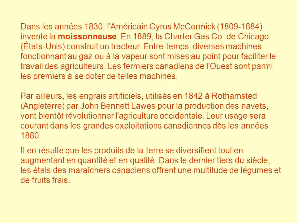 Dans les années 1830, l Américain Cyrus McCormick (1809-1884) invente la moissonneuse. En 1889, la Charter Gas Co. de Chicago (États-Unis) construit un tracteur. Entre-temps, diverses machines fonctionnant au gaz ou à la vapeur sont mises au point pour faciliter le travail des agriculteurs. Les fermiers canadiens de l Ouest sont parmi les premiers à se doter de telles machines. Par ailleurs, les engrais artificiels, utilisés en 1842 à Rothamsted (Angleterre) par John Bennett Lawes pour la production des navets, vont bientôt révolutionner l agriculture occidentale. Leur usage sera courant dans les grandes exploitations canadiennes dès les années 1880