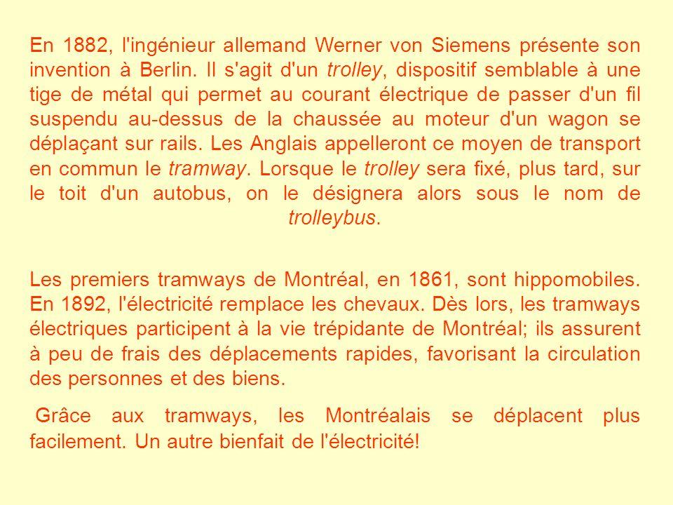En 1882, l ingénieur allemand Werner von Siemens présente son invention à Berlin. Il s agit d un trolley, dispositif semblable à une tige de métal qui permet au courant électrique de passer d un fil suspendu au-dessus de la chaussée au moteur d un wagon se déplaçant sur rails. Les Anglais appelleront ce moyen de transport en commun le tramway. Lorsque le trolley sera fixé, plus tard, sur le toit d un autobus, on le désignera alors sous le nom de trolleybus.