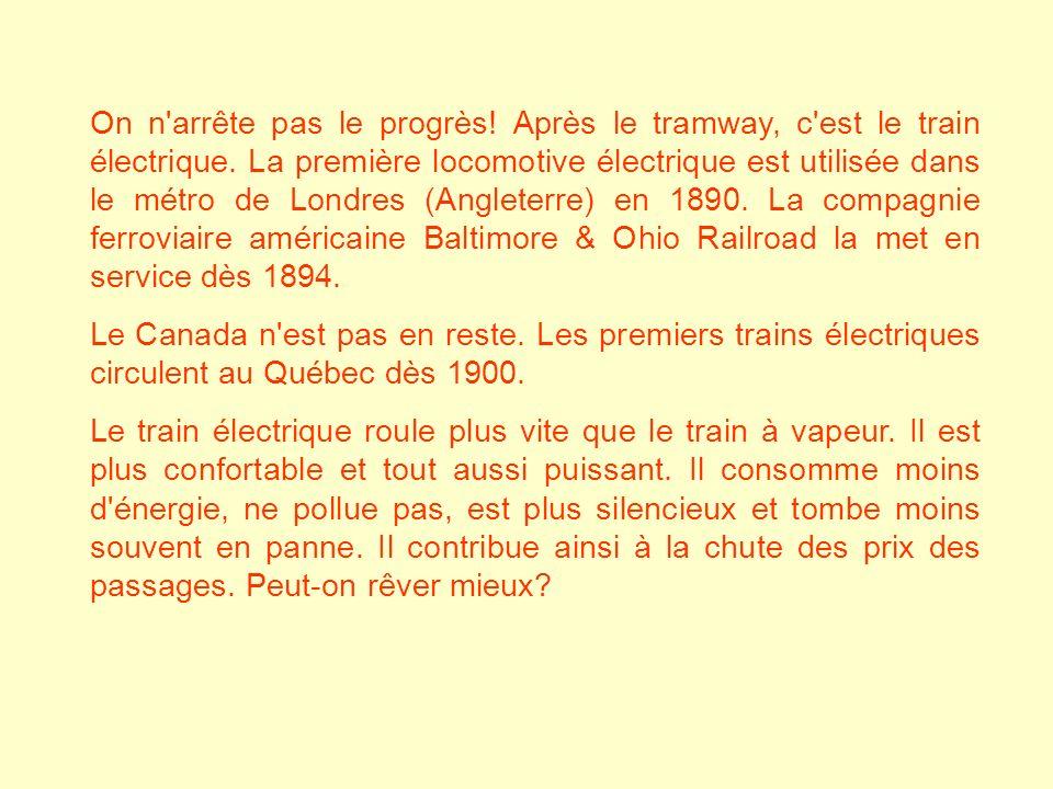 On n arrête pas le progrès! Après le tramway, c est le train électrique. La première locomotive électrique est utilisée dans le métro de Londres (Angleterre) en 1890. La compagnie ferroviaire américaine Baltimore & Ohio Railroad la met en service dès 1894.
