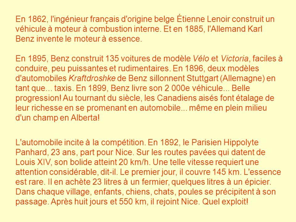 En 1862, l ingénieur français d origine belge Étienne Lenoir construit un véhicule à moteur à combustion interne. Et en 1885, l Allemand Karl Benz invente le moteur à essence. En 1895, Benz construit 135 voitures de modèle Vélo et Victoria, faciles à conduire, peu puissantes et rudimentaires. En 1896, deux modèles d automobiles Kraftdroshke de Benz sillonnent Stuttgart (Allemagne) en tant que... taxis. En 1899, Benz livre son 2 000e véhicule... Belle progression! Au tournant du siècle, les Canadiens aisés font étalage de leur richesse en se promenant en automobile... même en plein milieu d un champ en Alberta!
