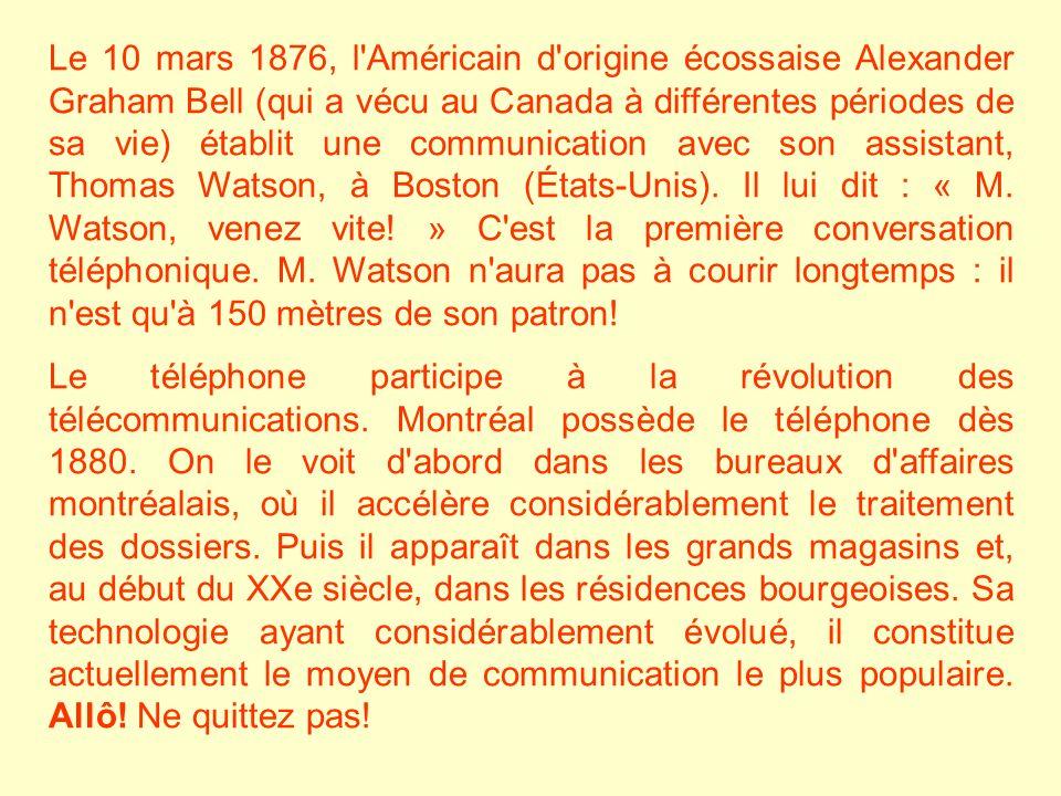 Le 10 mars 1876, l Américain d origine écossaise Alexander Graham Bell (qui a vécu au Canada à différentes périodes de sa vie) établit une communication avec son assistant, Thomas Watson, à Boston (États-Unis). Il lui dit : « M. Watson, venez vite! » C est la première conversation téléphonique. M. Watson n aura pas à courir longtemps : il n est qu à 150 mètres de son patron!