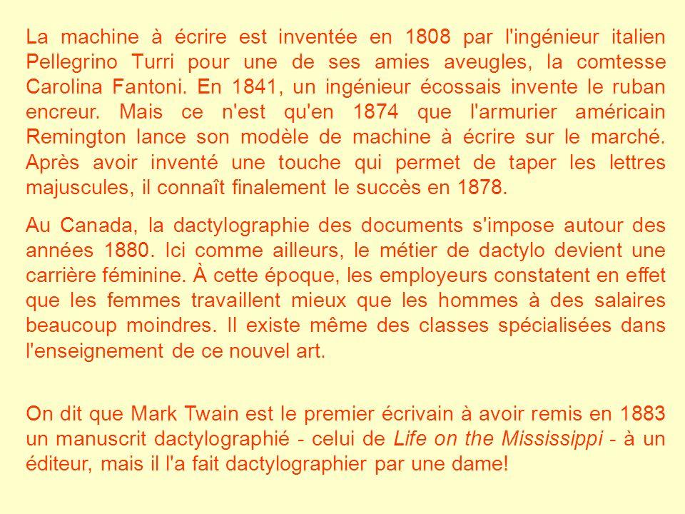 La machine à écrire est inventée en 1808 par l ingénieur italien Pellegrino Turri pour une de ses amies aveugles, la comtesse Carolina Fantoni. En 1841, un ingénieur écossais invente le ruban encreur. Mais ce n est qu en 1874 que l armurier américain Remington lance son modèle de machine à écrire sur le marché. Après avoir inventé une touche qui permet de taper les lettres majuscules, il connaît finalement le succès en 1878.