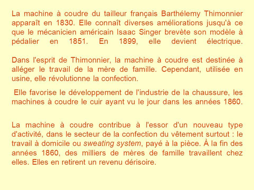 La machine à coudre du tailleur français Barthélemy Thimonnier apparaît en 1830. Elle connaît diverses améliorations jusqu à ce que le mécanicien américain Isaac Singer brevète son modèle à pédalier en 1851. En 1899, elle devient électrique. Dans l esprit de Thimonnier, la machine à coudre est destinée à alléger le travail de la mère de famille. Cependant, utilisée en usine, elle révolutionne la confection.