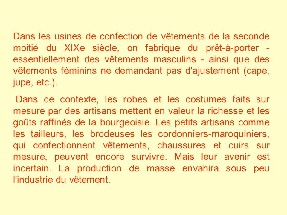 Dans les usines de confection de vêtements de la seconde moitié du XIXe siècle, on fabrique du prêt-à-porter - essentiellement des vêtements masculins - ainsi que des vêtements féminins ne demandant pas d ajustement (cape, jupe, etc.).