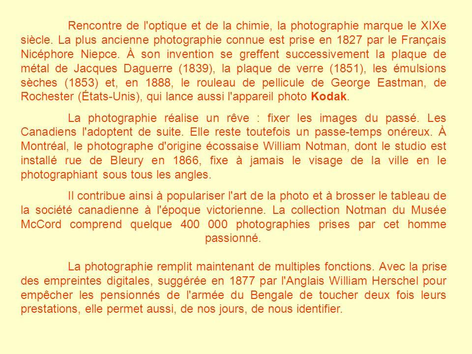 Rencontre de l optique et de la chimie, la photographie marque le XIXe siècle. La plus ancienne photographie connue est prise en 1827 par le Français Nicéphore Niepce. À son invention se greffent successivement la plaque de métal de Jacques Daguerre (1839), la plaque de verre (1851), les émulsions sèches (1853) et, en 1888, le rouleau de pellicule de George Eastman, de Rochester (États-Unis), qui lance aussi l appareil photo Kodak.