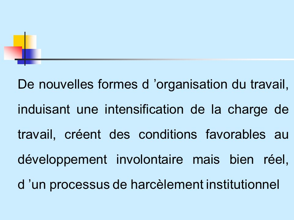 De nouvelles formes d 'organisation du travail, induisant une intensification de la charge de travail, créent des conditions favorables au développement involontaire mais bien réel, d 'un processus de harcèlement institutionnel