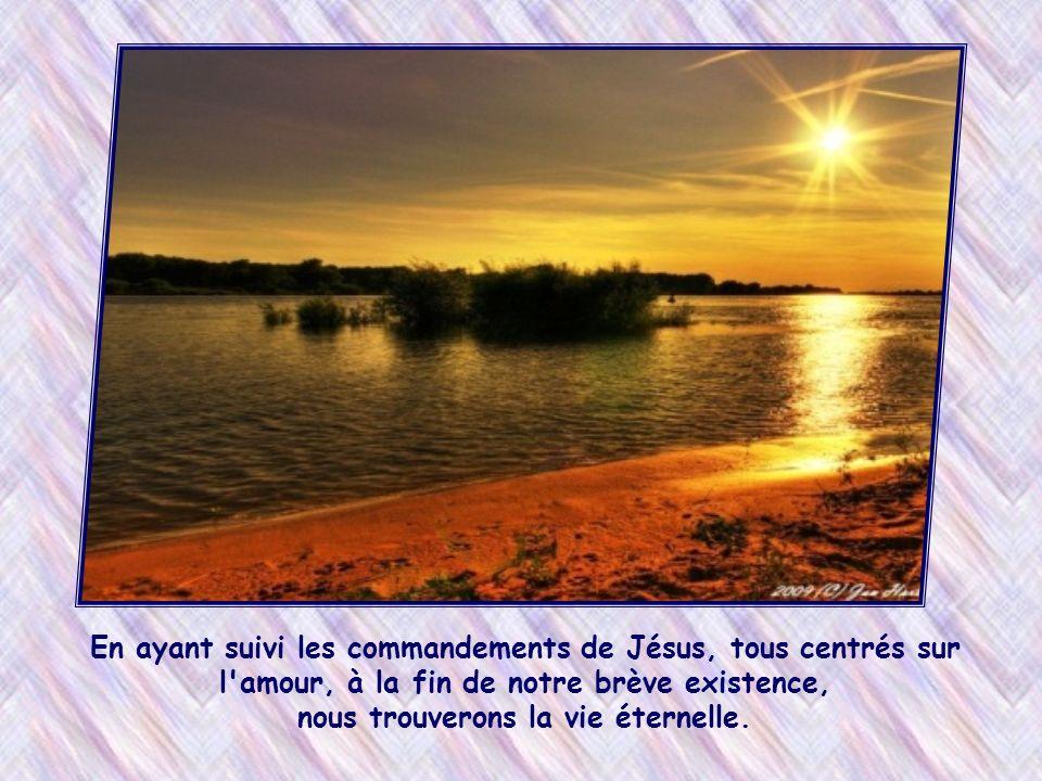 En ayant suivi les commandements de Jésus, tous centrés sur l amour, à la fin de notre brève existence, nous trouverons la vie éternelle.