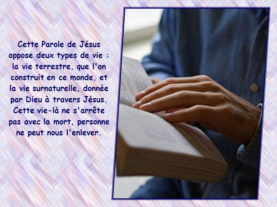 Cette Parole de Jésus oppose deux types de vie : la vie terrestre, que l on construit en ce monde, et la vie surnaturelle, donnée par Dieu à travers Jésus.