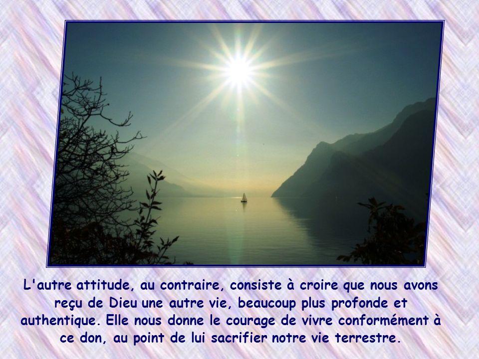 L autre attitude, au contraire, consiste à croire que nous avons reçu de Dieu une autre vie, beaucoup plus profonde et authentique.